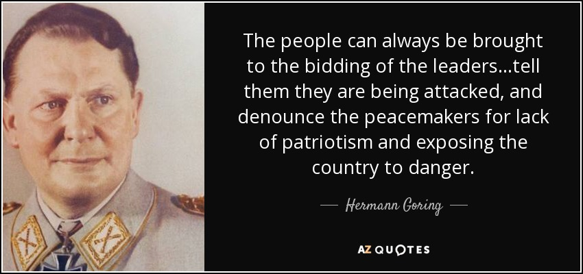 The people can always be brought to the bidding of the leaders...tell them they are being attacked, and denounce the peacemakers for lack of patriotism and exposing the country to danger. - Hermann Goring