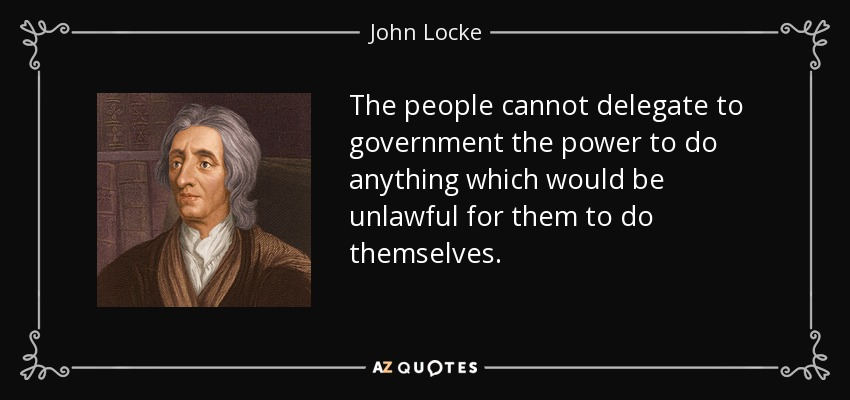 The people cannot delegate to government the power to do anything which would be unlawful for them to do themselves. - John Locke