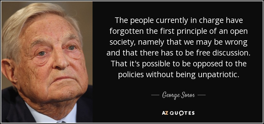 The people currently in charge have forgotten the first principle of an open society, namely that we may be wrong and that there has to be free discussion. That it's possible to be opposed to the policies without being unpatriotic. - George Soros