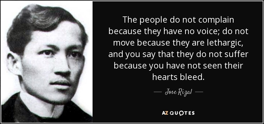 The people do not complain because they have no voice; do not move because they are lethargic, and you say that they do not suffer because you have not seen their hearts bleed. - Jose Rizal