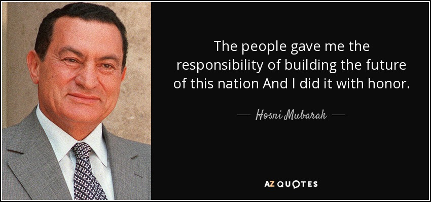 The people gave me the responsibility of building the future of this nation And I did it with honor. - Hosni Mubarak