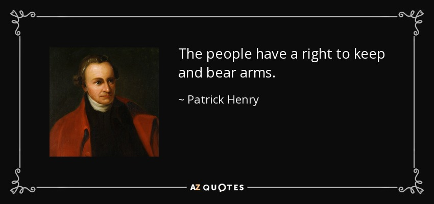 The people have a right to keep and bear arms. - Patrick Henry