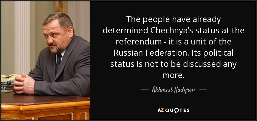 The people have already determined Chechnya's status at the referendum - it is a unit of the Russian Federation. Its political status is not to be discussed any more. - Akhmad Kadyrov