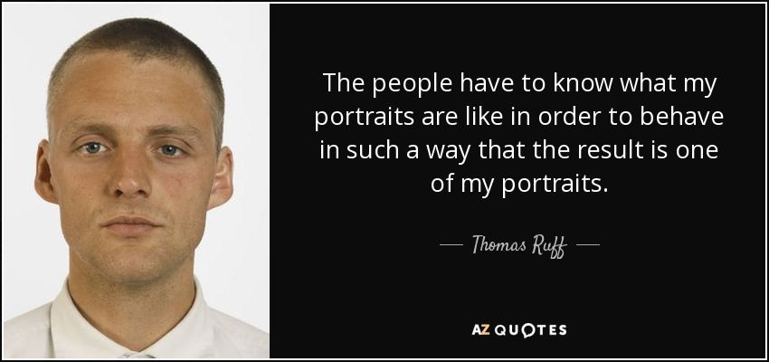 The people have to know what my portraits are like in order to behave in such a way that the result is one of my portraits. - Thomas Ruff