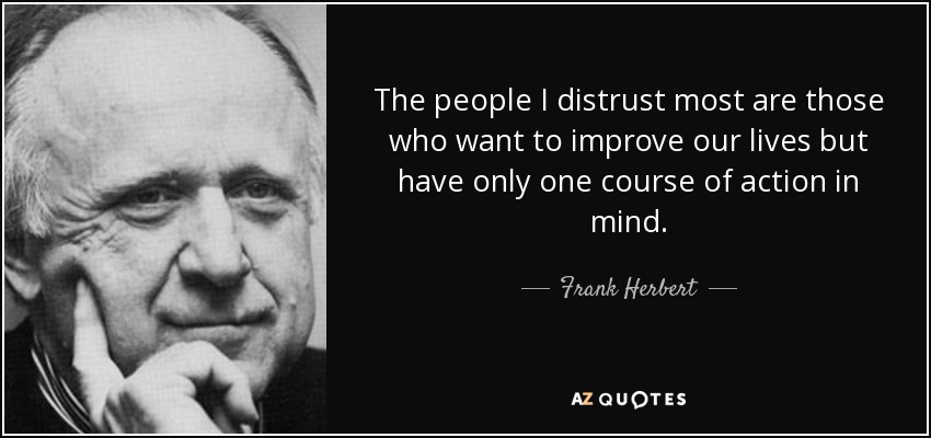 The people I distrust most are those who want to improve our lives but have only one course of action in mind. - Frank Herbert