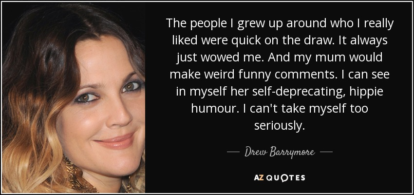The people I grew up around who I really liked were quick on the draw. It always just wowed me. And my mum would make weird funny comments. I can see in myself her self-deprecating, hippie humour. I can't take myself too seriously. - Drew Barrymore