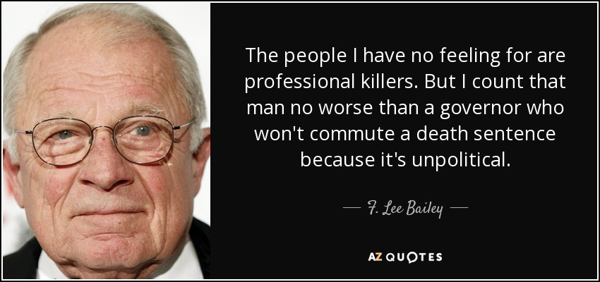 The people I have no feeling for are professional killers. But I count that man no worse than a governor who won't commute a death sentence because it's unpolitical. - F. Lee Bailey