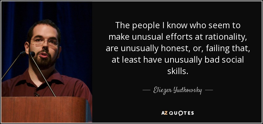 The people I know who seem to make unusual efforts at rationality, are unusually honest, or, failing that, at least have unusually bad social skills. - Eliezer Yudkowsky