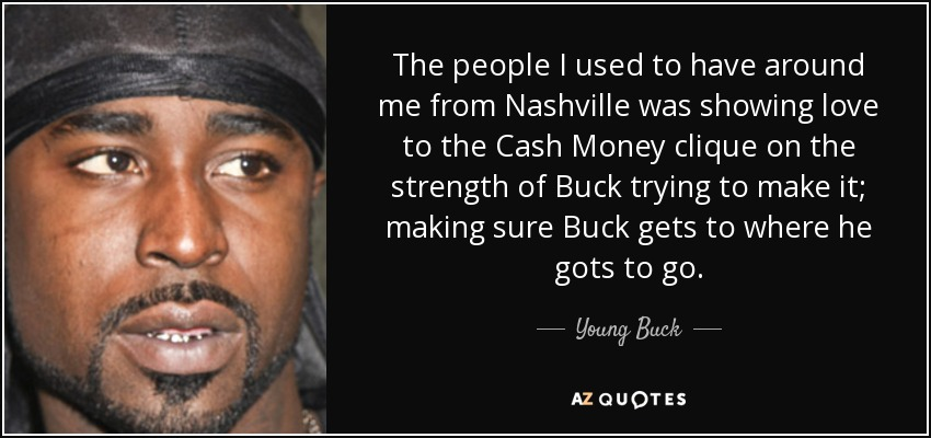 The people I used to have around me from Nashville was showing love to the Cash Money clique on the strength of Buck trying to make it; making sure Buck gets to where he gots to go. - Young Buck