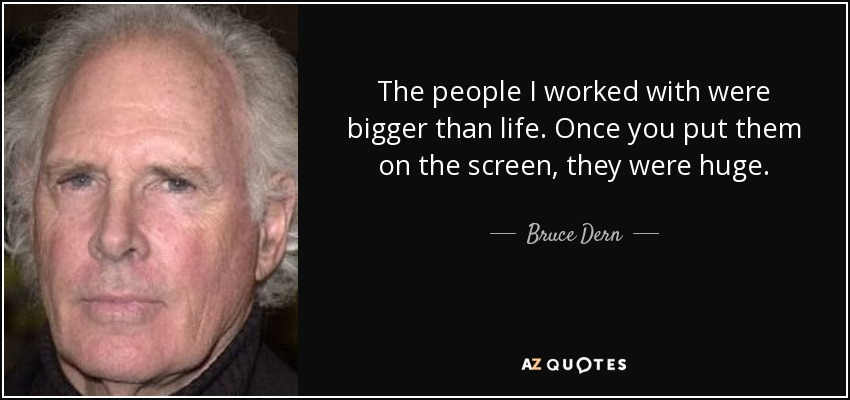The people I worked with were bigger than life. Once you put them on the screen, they were huge. - Bruce Dern
