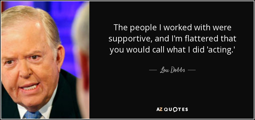 The people I worked with were supportive, and I'm flattered that you would call what I did 'acting.' - Lou Dobbs