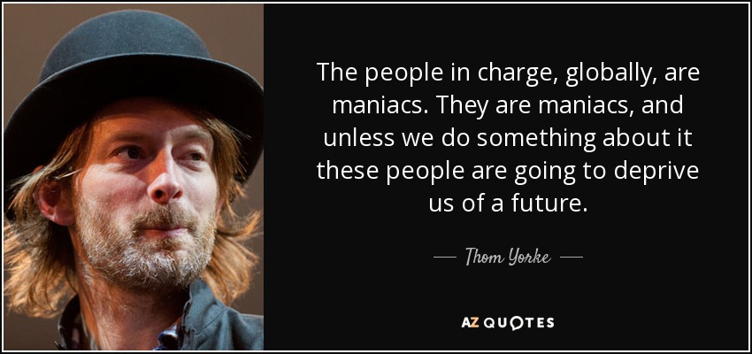The people in charge, globally, are maniacs. They are maniacs, and unless we do something about it these people are going to deprive us of a future. - Thom Yorke