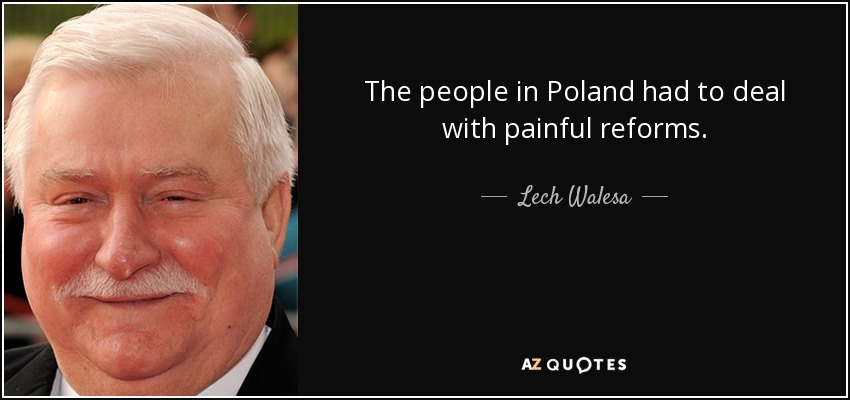The people in Poland had to deal with painful reforms. - Lech Walesa