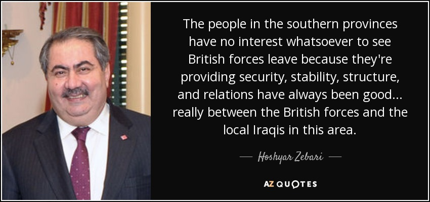 The people in the southern provinces have no interest whatsoever to see British forces leave because they're providing security, stability, structure, and relations have always been good ... really between the British forces and the local Iraqis in this area. - Hoshyar Zebari
