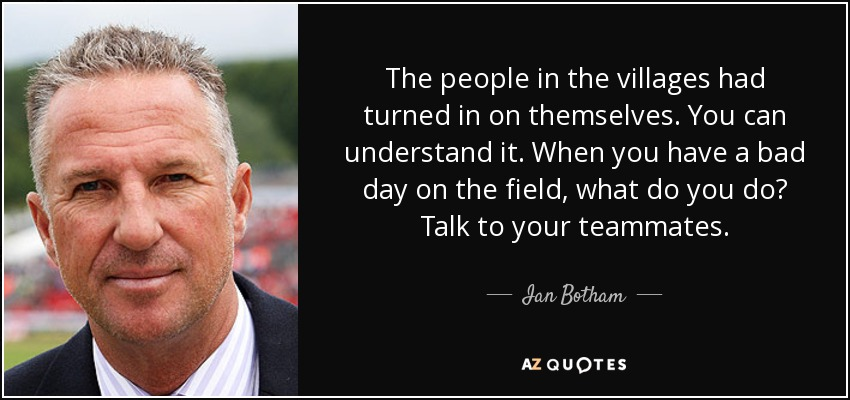 The people in the villages had turned in on themselves. You can understand it. When you have a bad day on the field, what do you do? Talk to your teammates. - Ian Botham