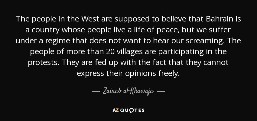 The people in the West are supposed to believe that Bahrain is a country whose people live a life of peace, but we suffer under a regime that does not want to hear our screaming. The people of more than 20 villages are participating in the protests. They are fed up with the fact that they cannot express their opinions freely. - Zainab al-Khawaja