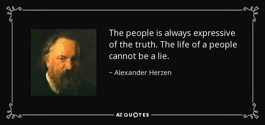 The people is always expressive of the truth. The life of a people cannot be a lie. - Alexander Herzen