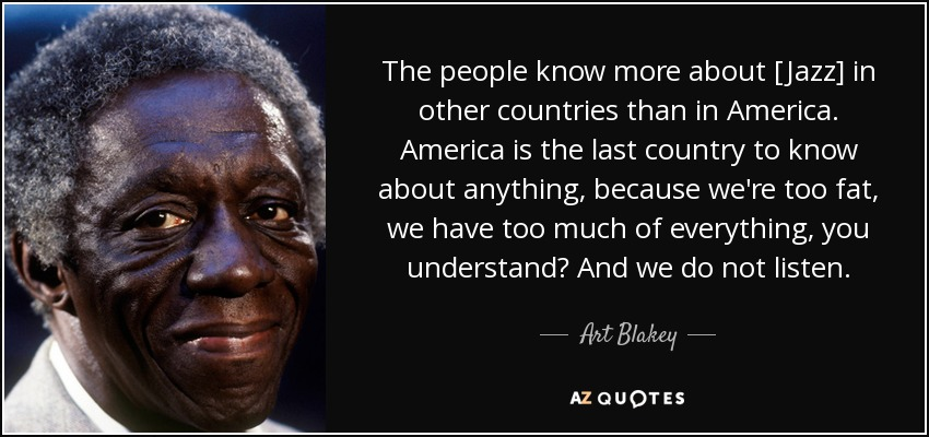 The people know more about [Jazz] in other countries than in America. America is the last country to know about anything, because we're too fat, we have too much of everything, you understand? And we do not listen. - Art Blakey