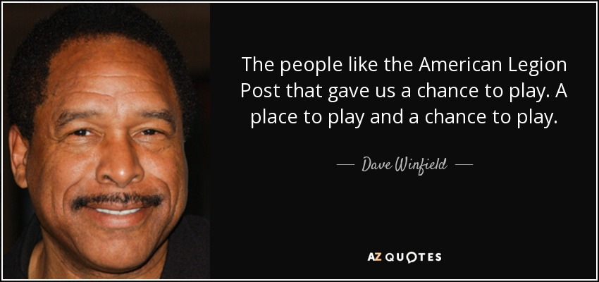 The people like the American Legion Post that gave us a chance to play. A place to play and a chance to play. - Dave Winfield