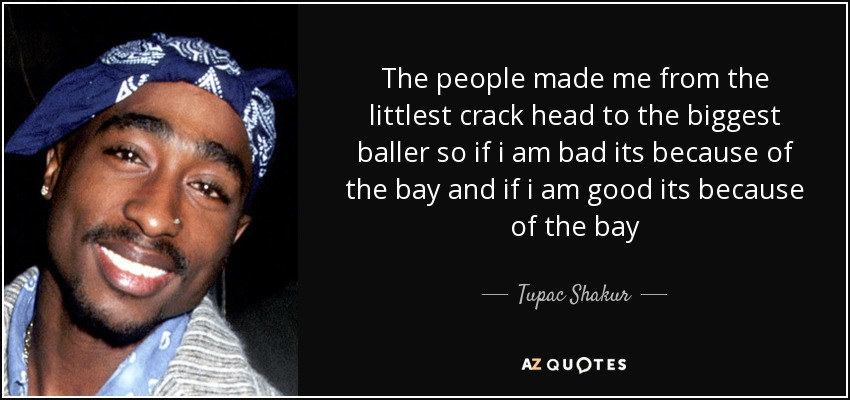 The people made me from the littlest crack head to the biggest baller so if i am bad its because of the bay and if i am good its because of the bay - Tupac Shakur