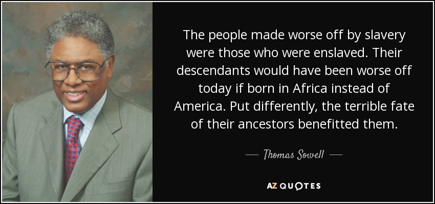 The people made worse off by slavery were those who were enslaved. Their descendants would have been worse off today if born in Africa instead of America. Put differently, the terrible fate of their ancestors benefitted them. - Thomas Sowell