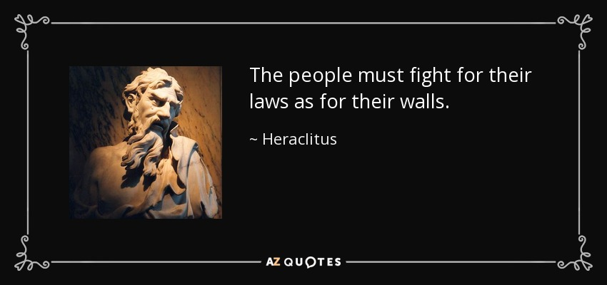 The people must fight for their laws as for their walls. - Heraclitus