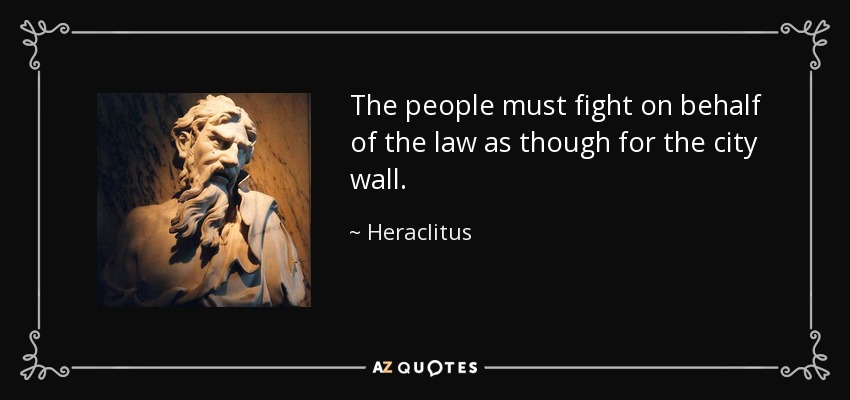The people must fight on behalf of the law as though for the city wall. - Heraclitus