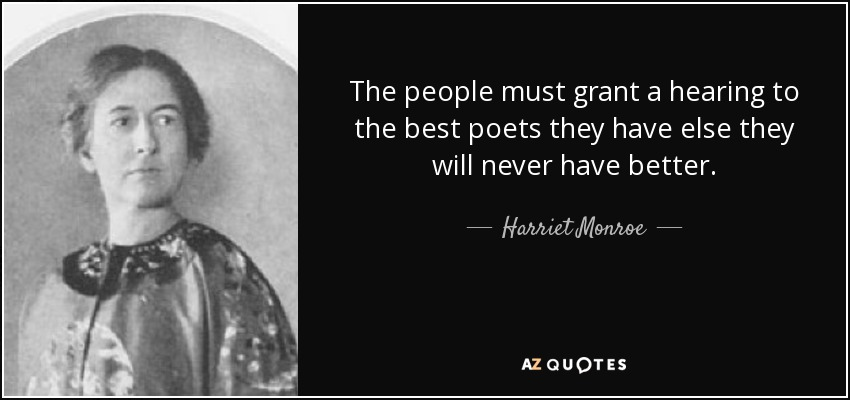 The people must grant a hearing to the best poets they have else they will never have better. - Harriet Monroe