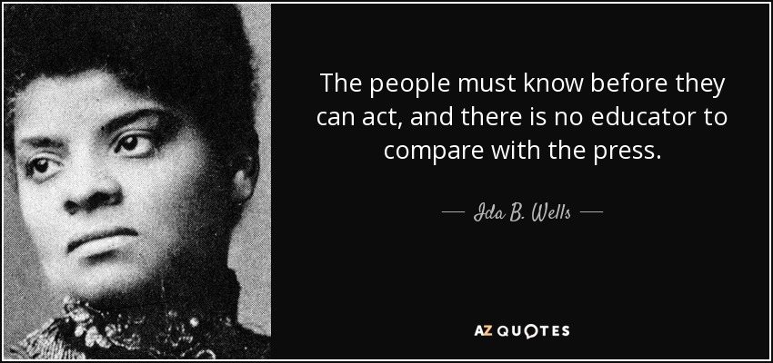 The people must know before they can act, and there is no educator to compare with the press. - Ida B. Wells