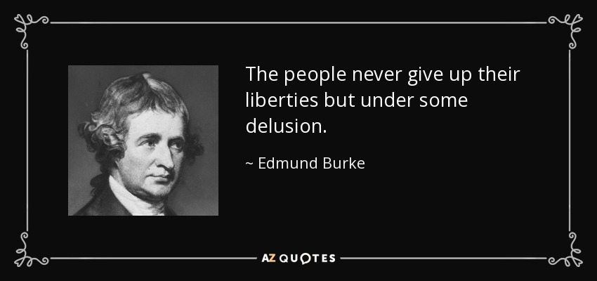 The people never give up their liberties but under some delusion. - Edmund Burke
