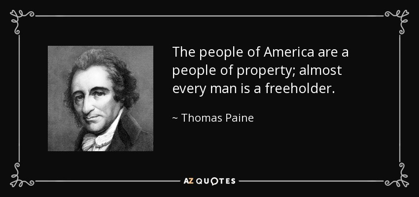 The people of America are a people of property; almost every man is a freeholder. - Thomas Paine