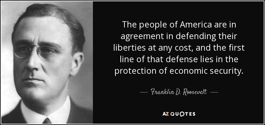 The people of America are in agreement in defending their liberties at any cost, and the first line of that defense lies in the protection of economic security. - Franklin D. Roosevelt