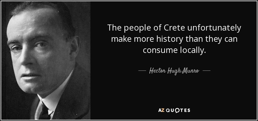 The people of Crete unfortunately make more history than they can consume locally. - Hector Hugh Munro