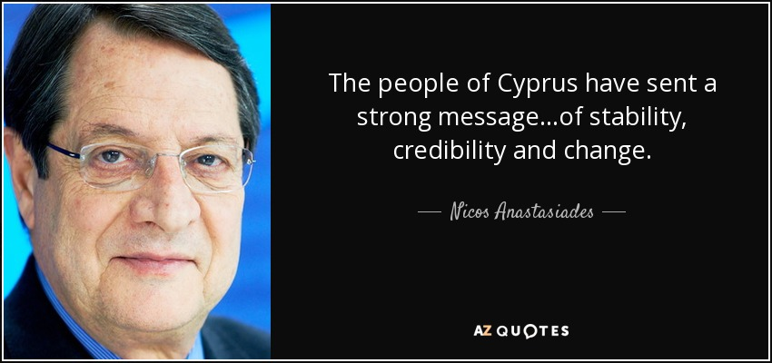The people of Cyprus have sent a strong message...of stability, credibility and change. - Nicos Anastasiades