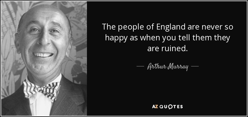 The people of England are never so happy as when you tell them they are ruined. - Arthur Murray