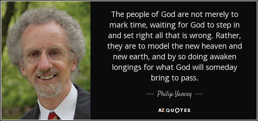 The people of God are not merely to mark time, waiting for God to step in and set right all that is wrong. Rather, they are to model the new heaven and new earth, and by so doing awaken longings for what God will someday bring to pass. - Philip Yancey