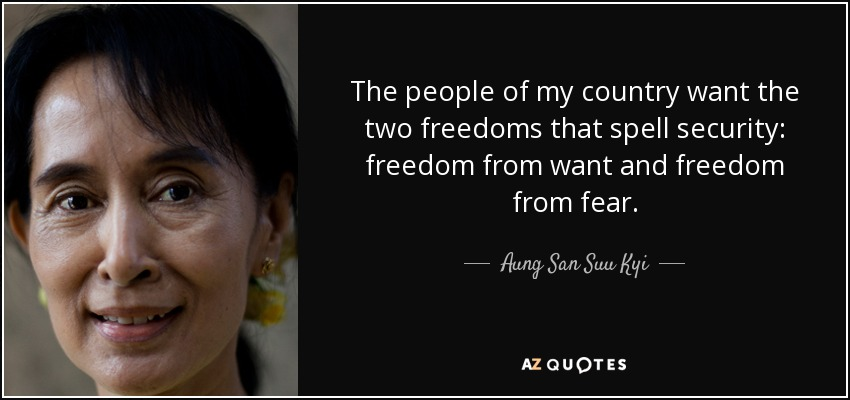 The people of my country want the two freedoms that spell security: freedom from want and freedom from fear. - Aung San Suu Kyi