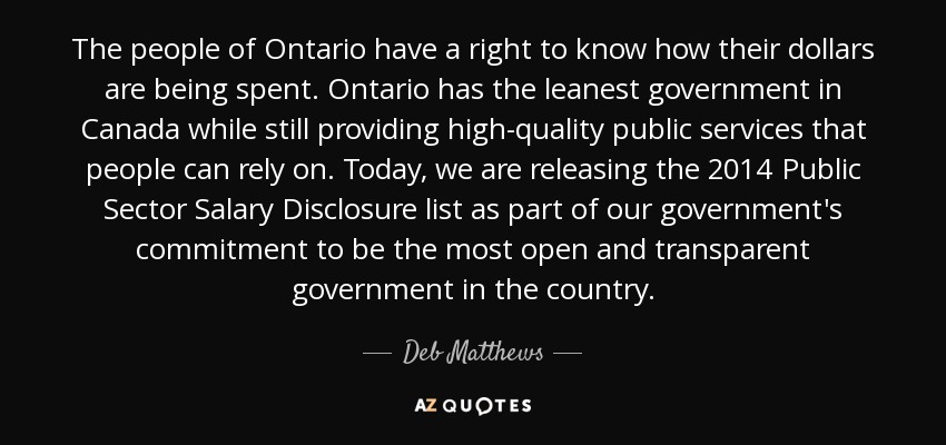 The people of Ontario have a right to know how their dollars are being spent. Ontario has the leanest government in Canada while still providing high-quality public services that people can rely on. Today, we are releasing the 2014 Public Sector Salary Disclosure list as part of our government's commitment to be the most open and transparent government in the country. - Deb Matthews