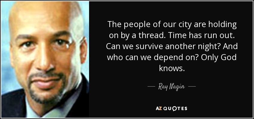 The people of our city are holding on by a thread. Time has run out. Can we survive another night? And who can we depend on? Only God knows. - Ray Nagin