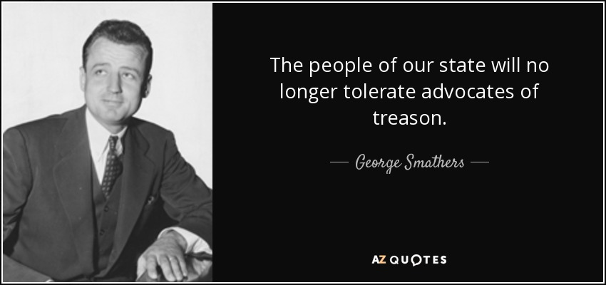 The people of our state will no longer tolerate advocates of treason. - George Smathers