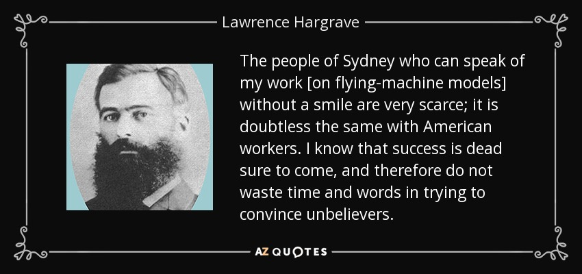 The people of Sydney who can speak of my work [on flying-machine models] without a smile are very scarce; it is doubtless the same with American workers. I know that success is dead sure to come, and therefore do not waste time and words in trying to convince unbelievers. - Lawrence Hargrave