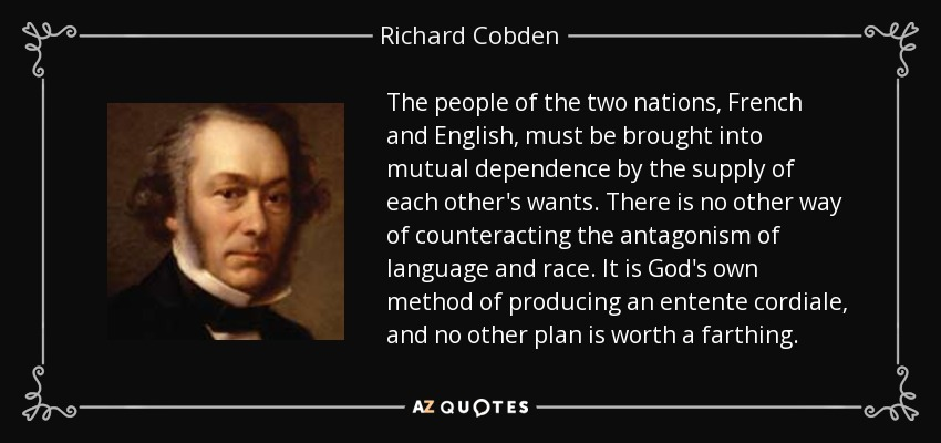 The people of the two nations [French and English] must be brought into mutual dependence by the supply of each other's wants. There is no other way of counteracting the antagonism of language and race. It is God's own method of producing an entente cordiale, and no other plan is worth a farthing. - Richard Cobden