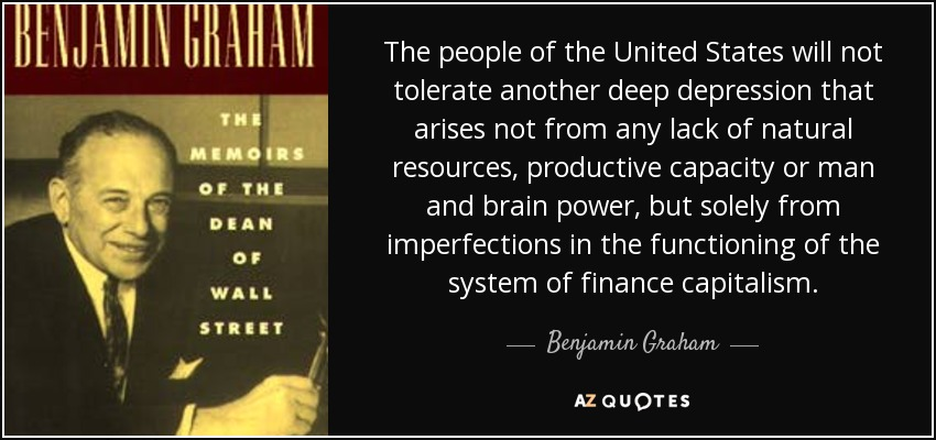 The people of the United States will not tolerate another deep depression that arises not from any lack of natural resources, productive capacity or man and brain power, but solely from imperfections in the functioning of the system of finance capitalism. - Benjamin Graham