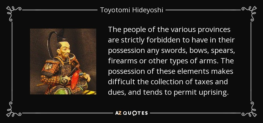 The people of the various provinces are strictly forbidden to have in their possession any swords, bows, spears, firearms or other types of arms. The possession of these elements makes difficult the collection of taxes and dues, and tends to permit uprising. - Toyotomi Hideyoshi