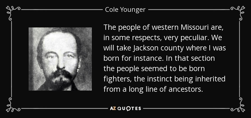 The people of western Missouri are, in some respects, very peculiar. We will take Jackson county where I was born for instance. In that section the people seemed to be born fighters, the instinct being inherited from a long line of ancestors. - Cole Younger