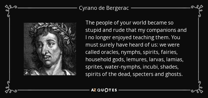 The people of your world became so stupid and rude that my companions and I no longer enjoyed teaching them. You must surely have heard of us: we were called oracles, nymphs, spirits, fairies, household gods, lemures, larvas, lamias, sprites, water-nymphs, incubi, shades, spirits of the dead, specters and ghosts. - Cyrano de Bergerac