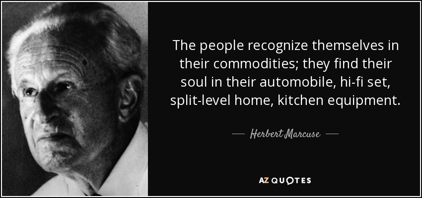 The people recognize themselves in their commodities; they find their soul in their automobile, hi-fi set, split-level home, kitchen equipment. - Herbert Marcuse