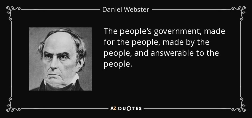 The people's government, made for the people, made by the people, and answerable to the people. - Daniel Webster