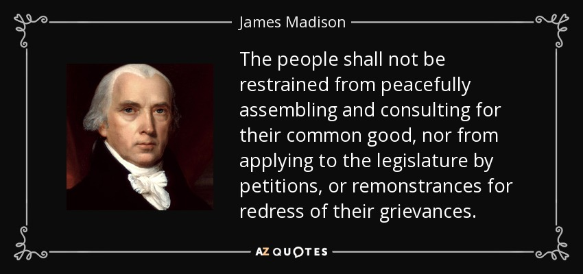The people shall not be restrained from peacefully assembling and consulting for their common good, nor from applying to the legislature by petitions, or remonstrances for redress of their grievances. - James Madison