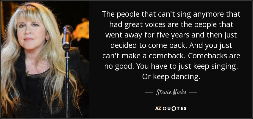 The people that can't sing anymore that had great voices are the people that went away for five years and then just decided to come back. And you just can't make a comeback. Comebacks are no good. You have to just keep singing. Or keep dancing. - Stevie Nicks